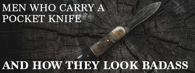 Men Who Carry A Pocket Knife & How They Look Badass